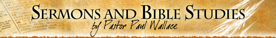 Sermons and Bible Studies - by Pastor Paul Wallace